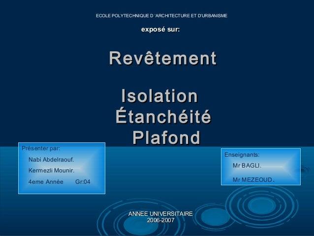 ECOLE POLYTECHNIQUE D 'ARCHITECTURE ET D'URBANISME  exposé sur:  Revêtement Isolation É tanch éité Plafond  Présenter par:...