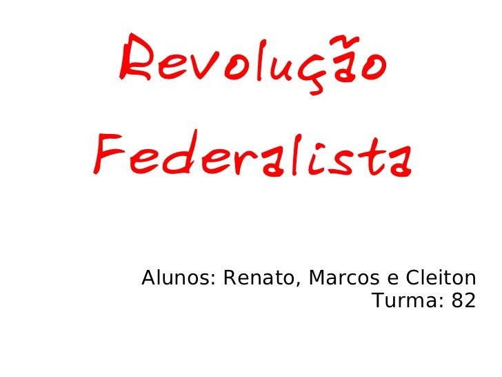 Revolução Federalista Alunos: Renato, Marcos e Cleiton Turma: 82