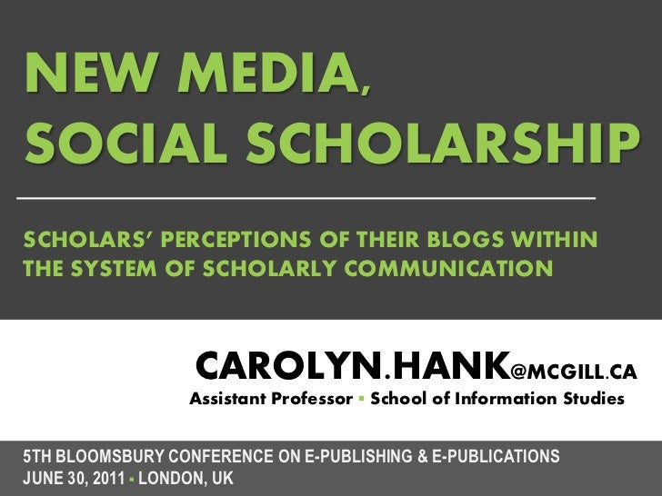 NEW MEDIA,SOCIAL SCHOLARSHIPSCHOLARS' PERCEPTIONS OF THEIR BLOGS WITHINTHE SYSTEM OF SCHOLARLY COMMUNICATION              ...