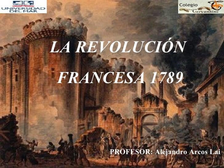 LA REVOLUCIÓN  FRANCESA 1789 PROFESOR: Alejandro Arcos Lai
