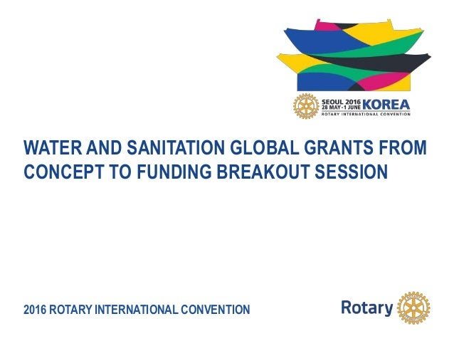 2016 ROTARY INTERNATIONAL CONVENTION WATER AND SANITATION GLOBAL GRANTS FROM CONCEPT TO FUNDING BREAKOUT SESSION