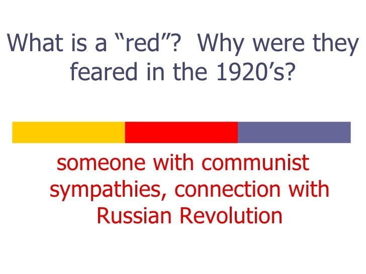 "What is a ""red""?  Why were they feared in the 1920's? <ul><li>someone with communist sympathies, connection with Russian R..."