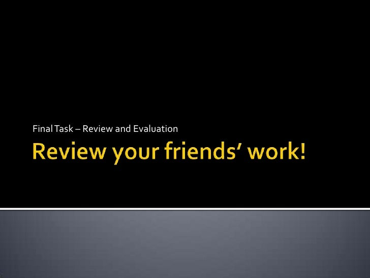 Review your friends' work!<br />Final Task – Review and Evaluation<br />