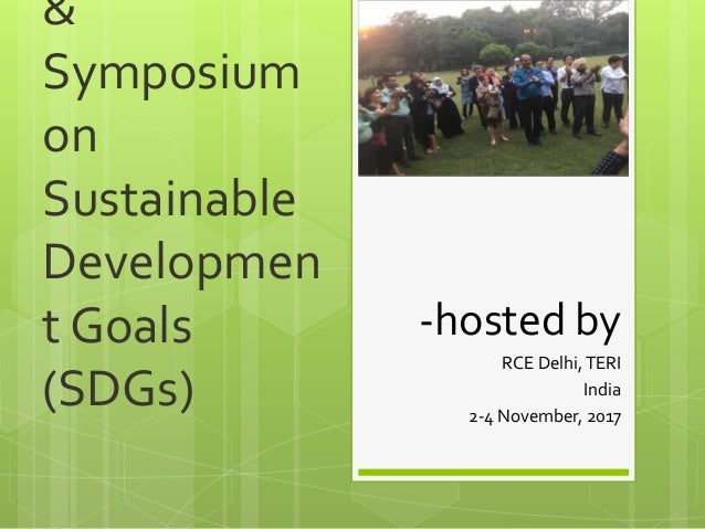 & Symposium on Sustainable Developmen t Goals (SDGs) -hosted by RCE Delhi,TERI India 2-4 November, 2017