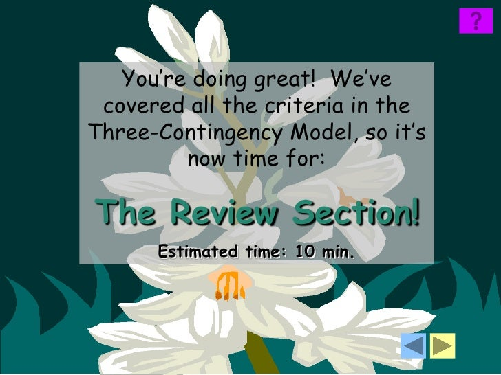 You're doing great! We've covered all the criteria in theThree-Contingency Model, so it's         now time for:The Review ...