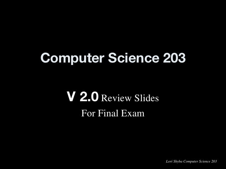 Computer Science 203 V 2.0  Review Slides For Final Exam
