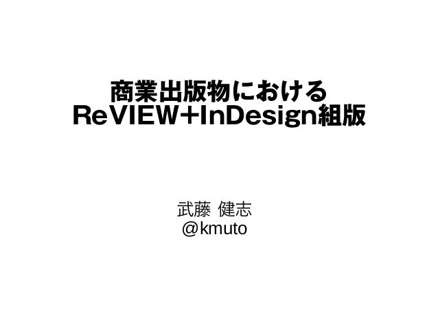 商業出版物における ReVIEW+InDesign組版 武藤 健志 @kmuto