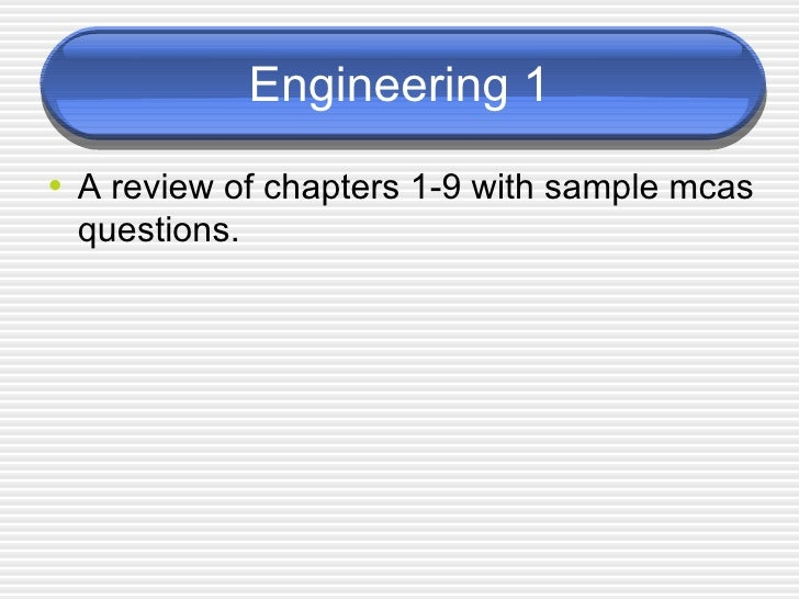 Engineering 1 <ul><li>A review of chapters 1-9 with sample mcas questions. </li></ul>