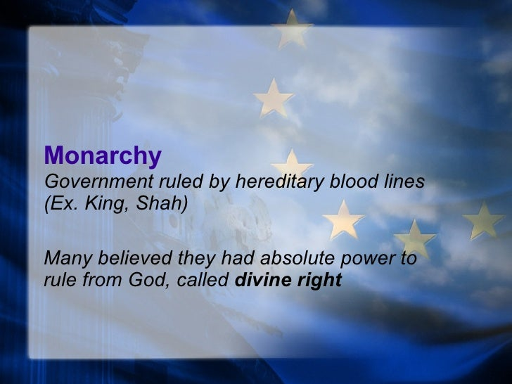 Monarchy Government ruled by hereditary blood lines (Ex.  King , Shah) Many believed they had absolute power to rule from ...