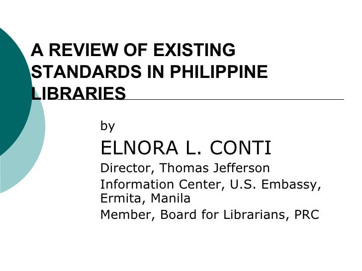 A REVIEW OF EXISTING STANDARDS IN PHILIPPINE LIBRARIES by ELNORA L. CONTI Director, Thomas Jefferson  Information Center, ...