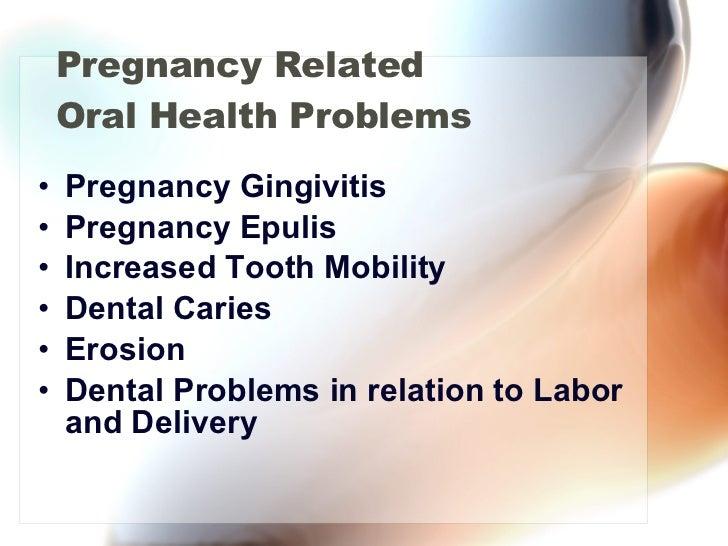 Pregnancy Related Oral Health Problems <ul><li>Pregnancy Gingivitis </li></ul><ul><li>Pregnancy Epulis  </li></ul><ul><li>...
