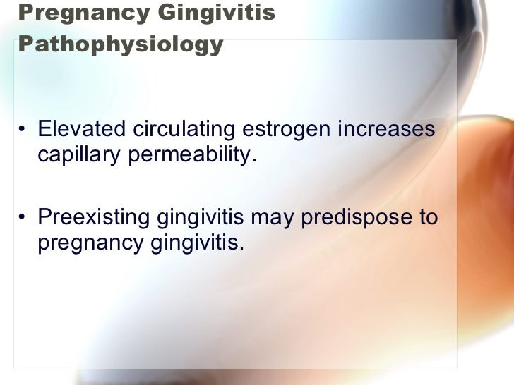Pregnancy Gingivitis Pathophysiology <ul><li>Elevated circulating estrogen increases capillary permeability. </li></ul><ul...