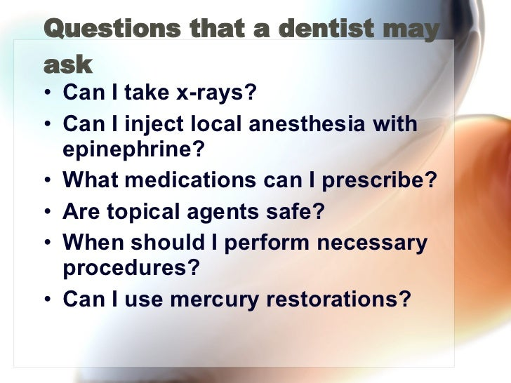 Questions that a dentist may ask <ul><li>Can I take x-rays? </li></ul><ul><li>Can I inject local anesthesia with epinephri...