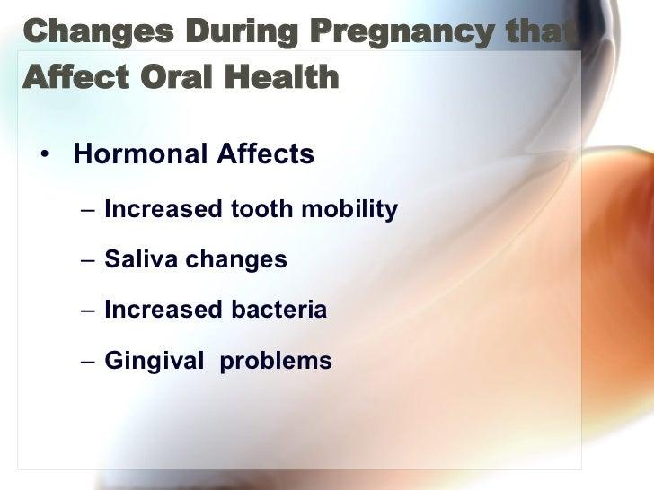 Changes During Pregnancy that Affect Oral Health <ul><li>Hormonal Affects </li></ul><ul><ul><li>Increased tooth mobility <...