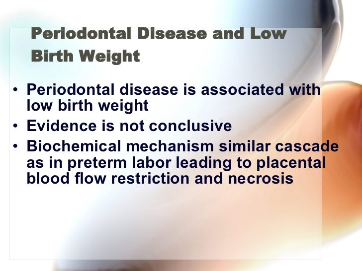 Periodontal Disease and Low Birth Weight <ul><li>Periodontal disease is associated with low birth weight </li></ul><ul><li...