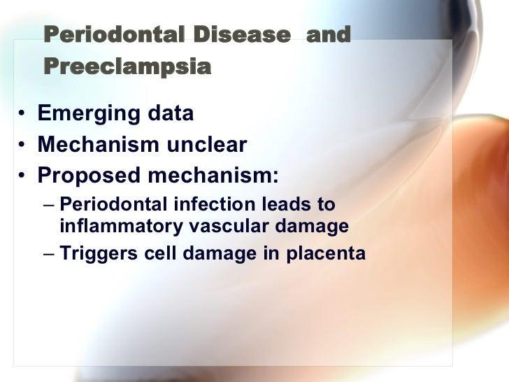 Periodontal Disease  and Preeclampsia <ul><li>Emerging data </li></ul><ul><li>Mechanism unclear </li></ul><ul><li>Proposed...
