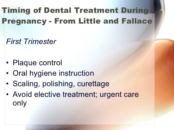 Timing of Dental Treatment During Pregnancy - From Little and Fallace <ul><li>First Trimester </li></ul><ul><li>Plaque con...