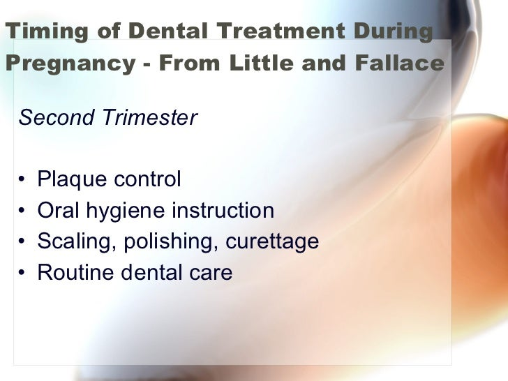 Timing of Dental Treatment During Pregnancy - From Little and Fallace <ul><li>Second Trimester </li></ul><ul><li>Plaque co...