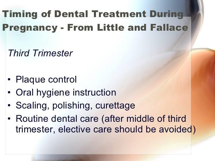 Timing of Dental Treatment During Pregnancy - From Little and Fallace <ul><li>Third Trimester </li></ul><ul><li>Plaque con...