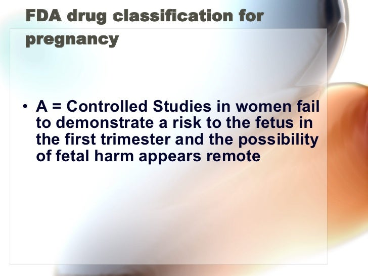 FDA drug classification for pregnancy <ul><li>A = Controlled Studies in women fail to demonstrate a risk to the fetus in t...