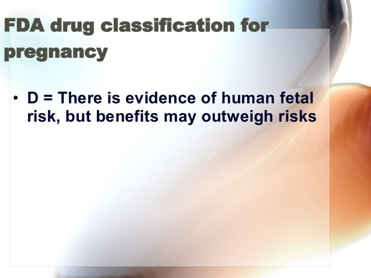FDA drug classification for pregnancy <ul><li>D = There is evidence of human fetal risk, but benefits may outweigh risks <...