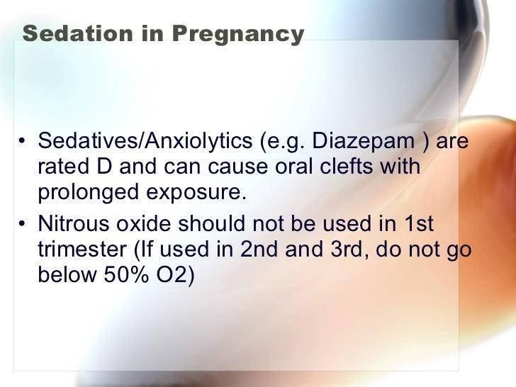 Sedation in Pregnancy <ul><li>Sedatives/Anxiolytics (e.g. Diazepam ) are rated D and can cause oral clefts with prolonged ...