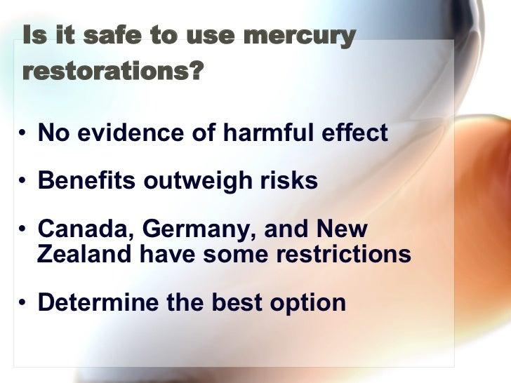 Is it safe to use mercury restorations? <ul><li>No evidence of harmful effect  </li></ul><ul><li>Benefits outweigh risks <...