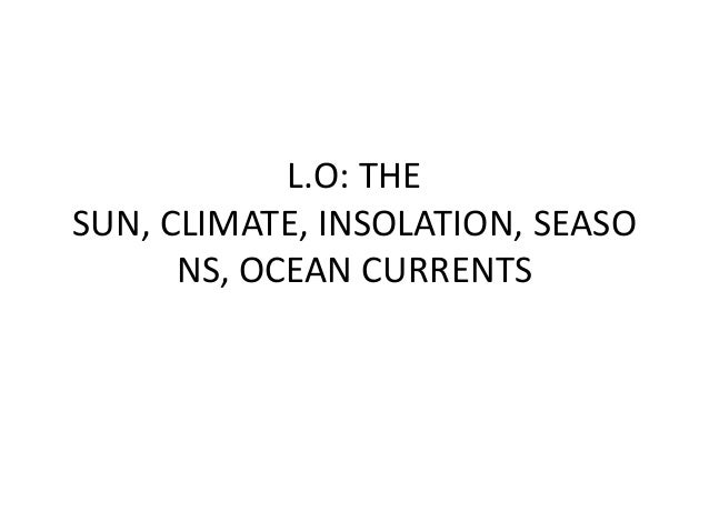 L.O: THESUN, CLIMATE, INSOLATION, SEASONS, OCEAN CURRENTS