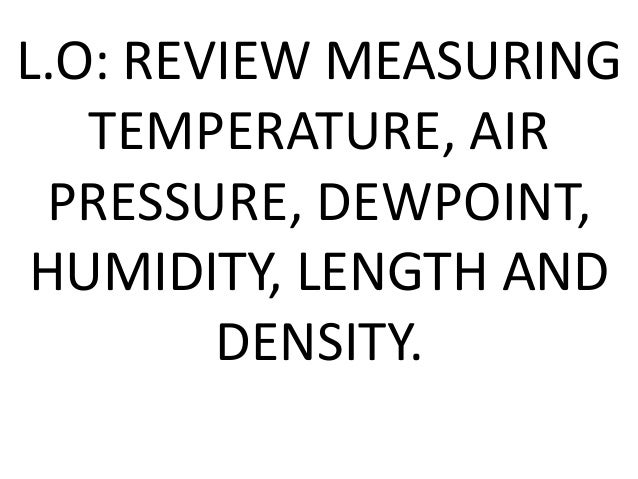 L.O: REVIEW MEASURINGTEMPERATURE, AIRPRESSURE, DEWPOINT,HUMIDITY, LENGTH ANDDENSITY.