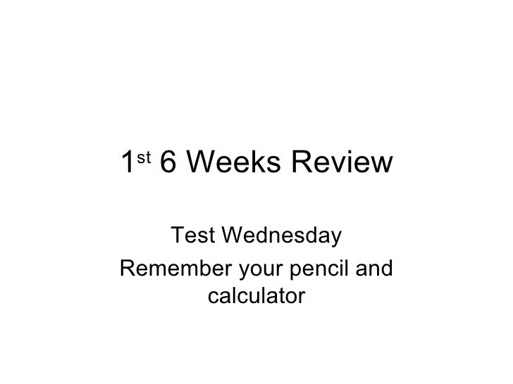 1 st  6 Weeks Review Test Wednesday Remember your pencil and calculator