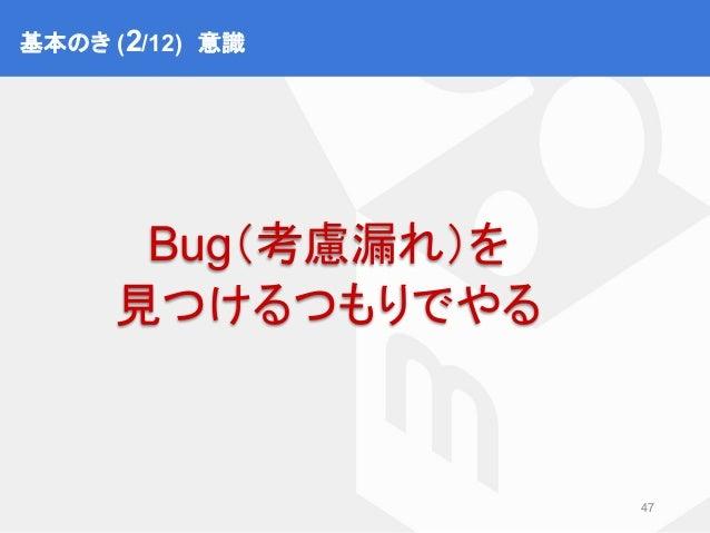 基本のき② 意識 47 Bug(考慮漏れ)を 見つけるつもりでやる 基本のき (2/12) 意識