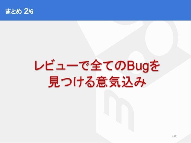 まとめ② 60 レビューで全てのBugを 見つける意気込み まとめ 2/6