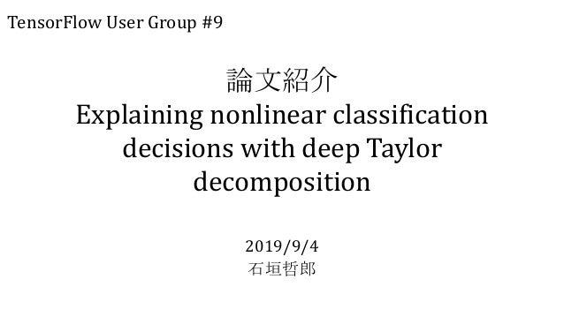 論文紹介 Explaining nonlinear classification decisions with deep Taylor decomposition 2019/9/4 石垣哲郎 TensorFlow User Group #9