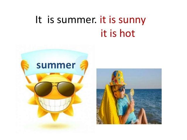 It is summer. it is sunny it is hot summer