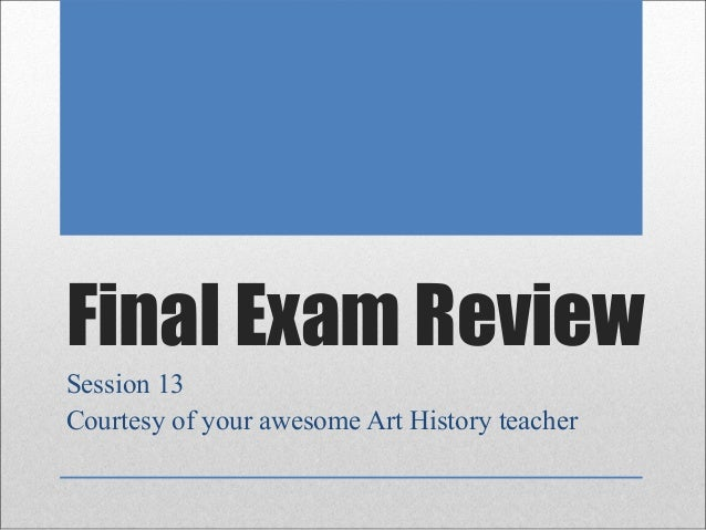 Final Exam ReviewSession 13Courtesy of your awesome Art History teacher