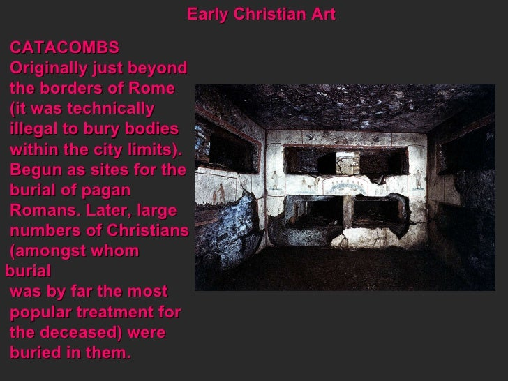 Early Christian Art CATACOMBS Originally just beyond  the borders of Rome  (it was technically  illegal to bury bodies  wi...