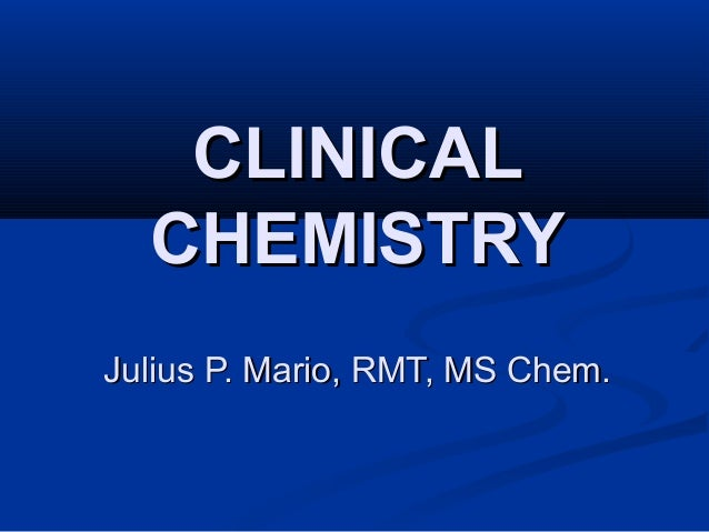 CLINICALCLINICAL CHEMISTRYCHEMISTRY Julius P. Mario, RMT, MS Chem.Julius P. Mario, RMT, MS Chem.