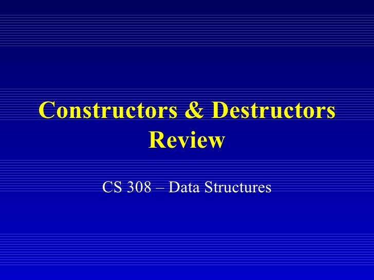 Constructors & Destructors         Review     CS 308 – Data Structures