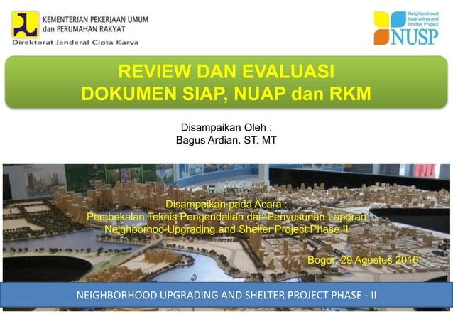 REVIEW DAN EVALUASI DOKUMEN SIAP, NUAP dan RKM NEIGHBORHOOD UPGRADING AND SHELTER PROJECT PHASE - II Bogor, 29 Agustus 201...