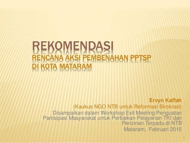 REKOMENDASI RENCANA AKSI PEMBENAHAN PPTSP DI KOTA MATARAM Ervyn Kaffah (Kaukus NGO NTB untuk Reformasi Birokrasi) Disampai...
