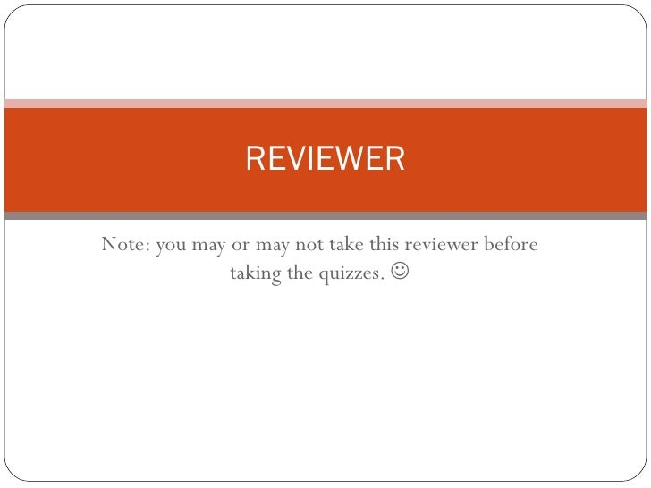 Note: you may or may not take this reviewer before taking the quizzes.   REVIEWER
