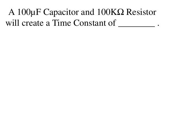 A 100µF Capacitor and 100KΩ Resistorwill create a Time Constant of ________ .