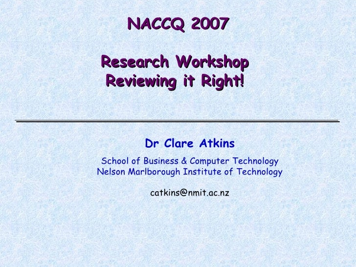 NACCQ 2007 Research Workshop  Reviewing it Right!  Dr Clare Atkins School of Business & Computer Technology Nelson Marlbor...