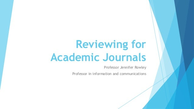 Reviewing for Academic Journals Professor Jennifer Rowley Professor in information and communications
