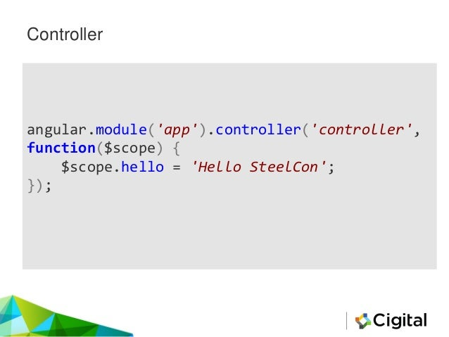 Controller angular.module('app').controller('controller', function($scope) { $scope.hello = 'Hello SteelCon'; });
