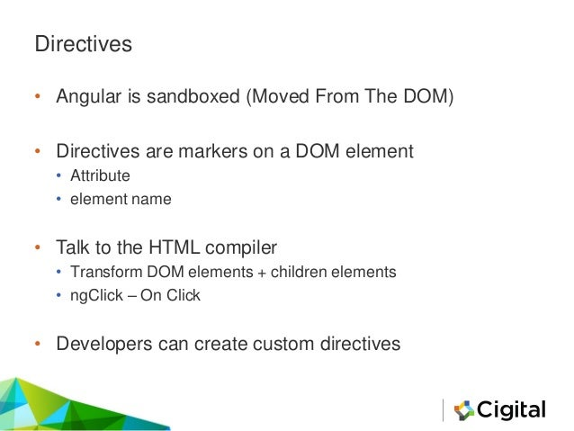 Directives • Angular is sandboxed (Moved From The DOM) • Directives are markers on a DOM element • Attribute • element nam...