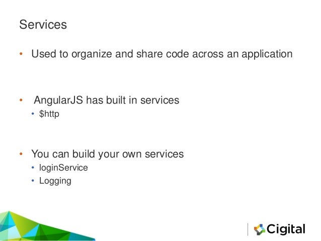 Services • Used to organize and share code across an application • AngularJS has built in services • $http • You can build...