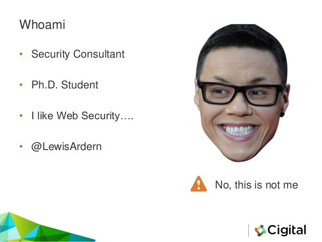 Whoami • Security Consultant • Ph.D. Student • I like Web Security…. • @LewisArdern No, this is not me