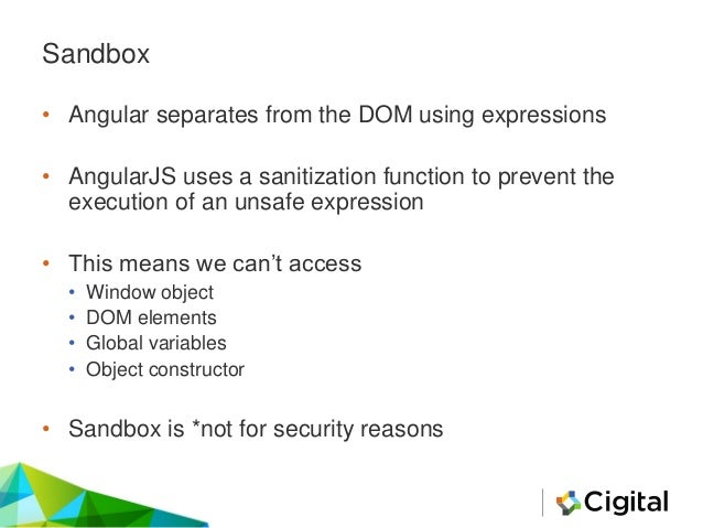 Sandbox • Angular separates from the DOM using expressions • AngularJS uses a sanitization function to prevent the executi...
