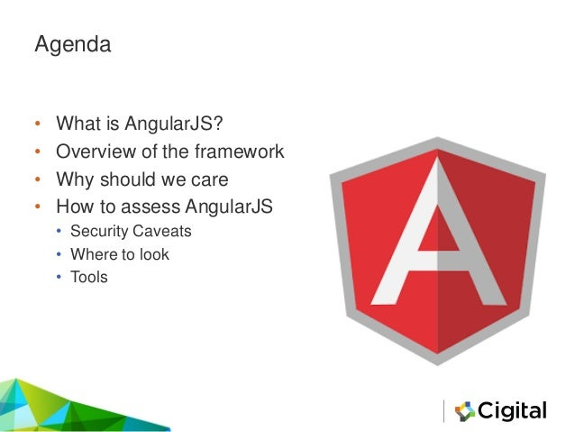 Agenda • What is AngularJS? • Overview of the framework • Why should we care • How to assess AngularJS • Security Caveats ...